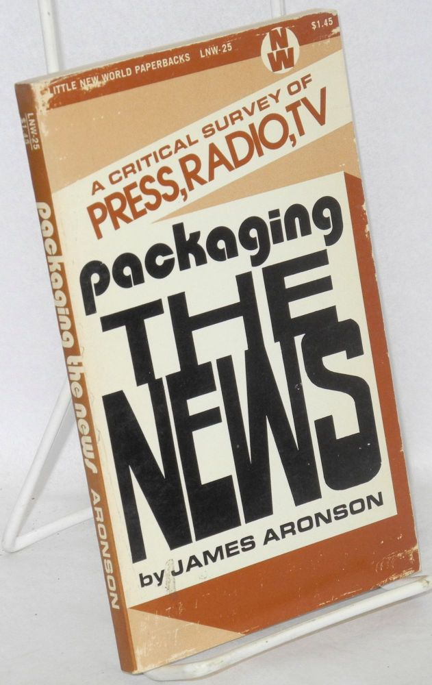 Packaging the news a critical survey of press, radio, tv. James Aronson.