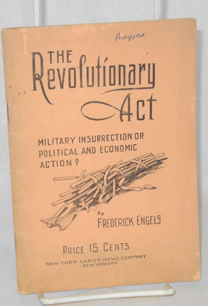 The revolutionary act military insurrection or political and economic action? translated by Henry Kuhn with an appendix by Daniel De Leon. Frederick Engels.