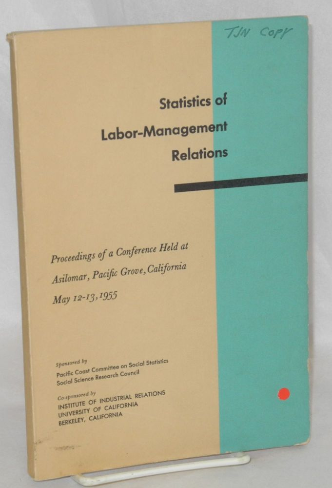 Statistics of labor-management relations; proceedings of a conference held at Asilomar, Pacific Grove, California, May 12-13, 1955. Co-sponsored by Institute of Industrial Relations, University of California, Berkeley, California. Social Science Research Council.. Pacific Coast Committee on Social Statistics.