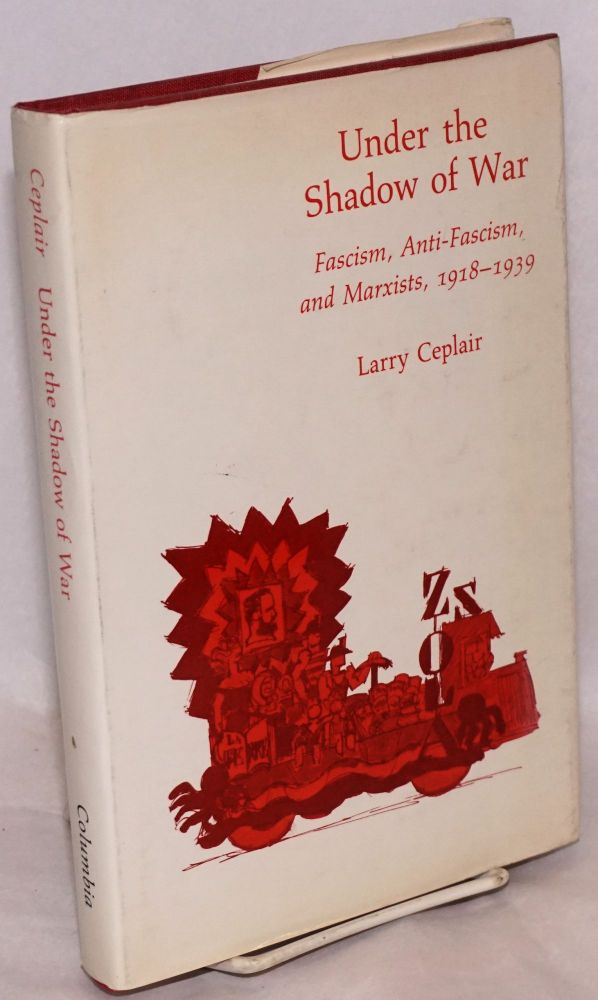 Under the shadow of war fascism, anti-fascism, and Marxists, 1918-1939. Larry Ceplair.