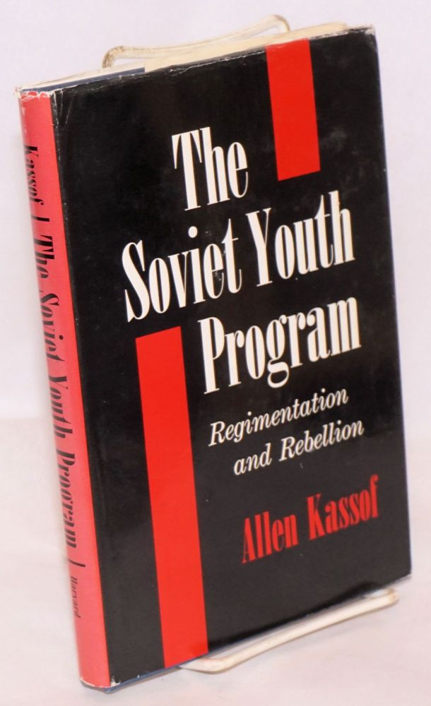 The Soviet youth program; regimentation and rebellion. Allen Kassof.