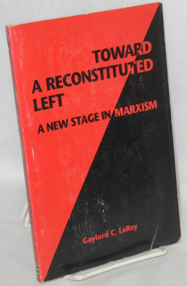 Toward a reconstituted left; a new stage in Marxism. Gaylord C. LeRoy.