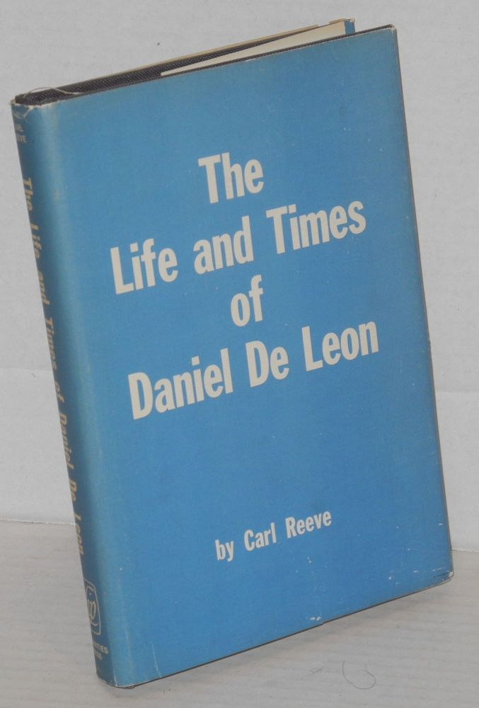 The life and times of Daniel De Leon. Foreword by Oakley C. Johnson. Carl Reeve.