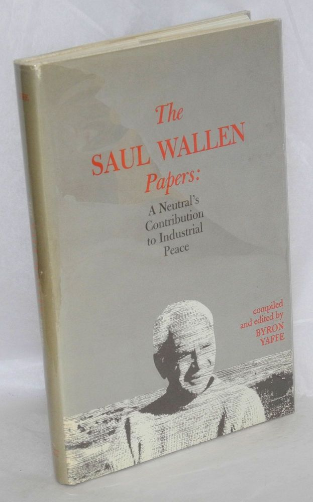 The Saul Wallen papers: a neutral's contribution to industrial peace. Compiled and edited by Byron Yaffe. Saul Wallen.