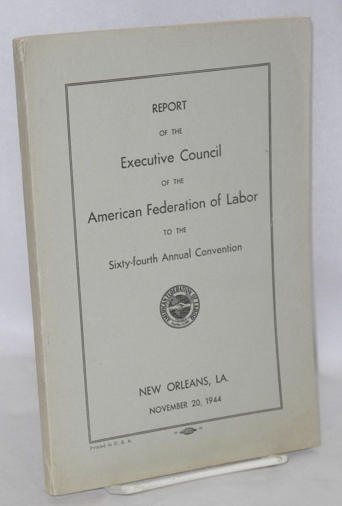 Report of the Executive Council of the American Federation of Labor to the sixty-fourth annual convention, New Orleans, La., November 20, 1944. American Federation of Labor.
