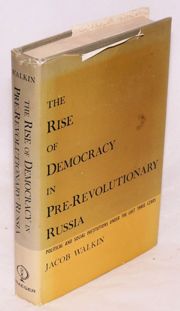 The rise of democracy in pre-revolutionary Russia: political and social institutions under the last three czars. Jacob Walkin.