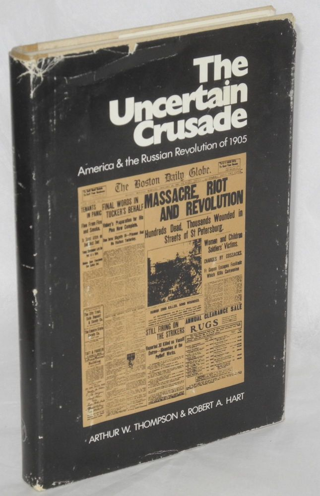 The uncertain crusade: America and the Russian revolution of 1905. Arthur W. Thompson, Robert A. Hart.
