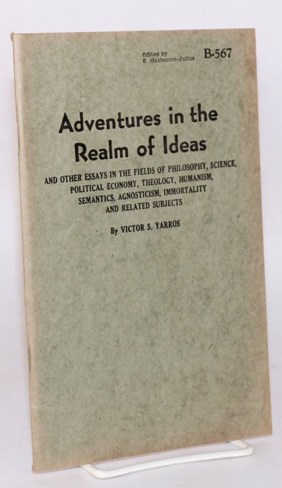 Adventures in the realm of ideas; and other essays in the fields of philosophy, science, political economy, theology, humanism, semantics, agnosticism, immortality and related subjects. Victor S. Yarros.