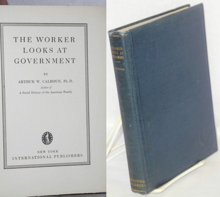 The worker looks at government. Arthur W. Calhoun.