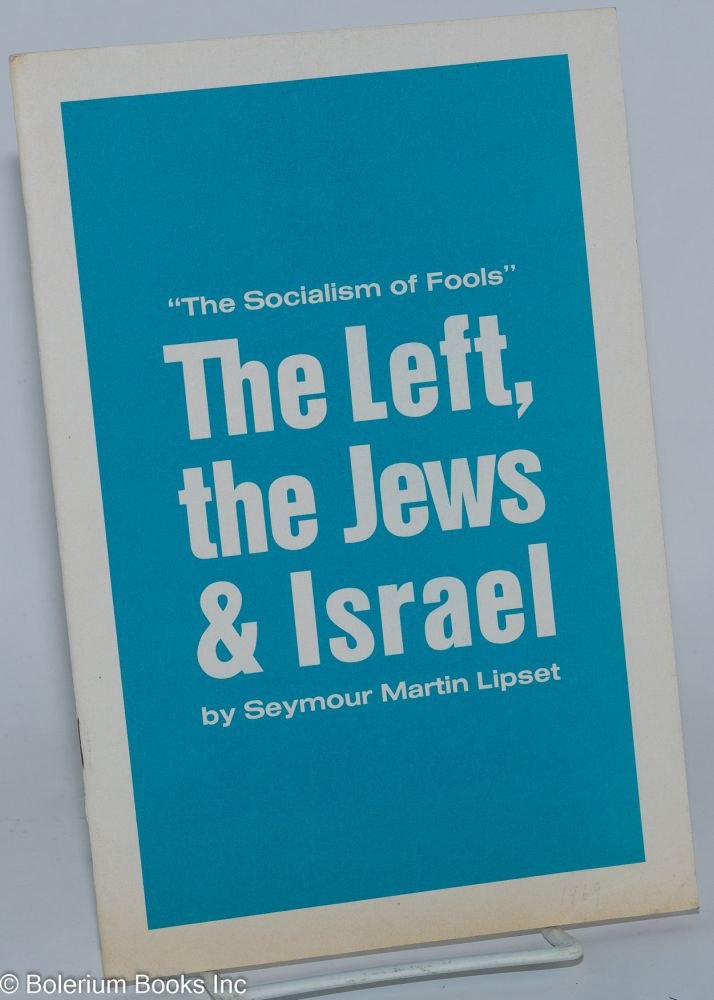 """The socialism of fools,"" the Left, the Jews & Israel. Seymour Martin Lipset."