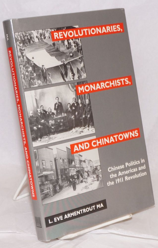 Revolutionaries, monarchists, and Chinatowns: Chinese politics in the Americas and the 1911 revolution. L. Eve Armentrout Ma.