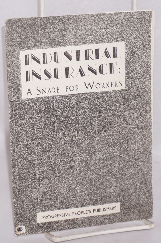 Industrial insurance; a snare for workers. Mort Gilbert, E A. Gilbert.