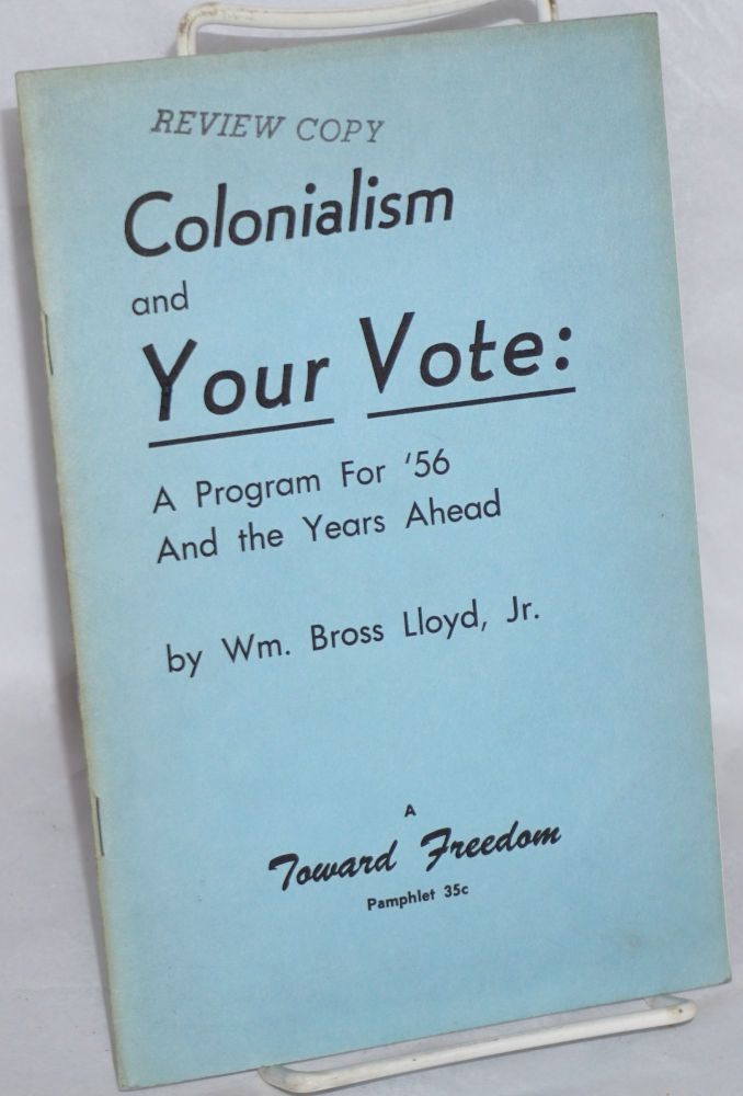 Colonialism and your vote: a program for '56 and the years ahead. William Bross Lloyd, Jr.
