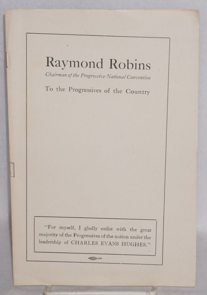 To the progressives of the country. Raymond Robins, chairman of the progressive national convention.