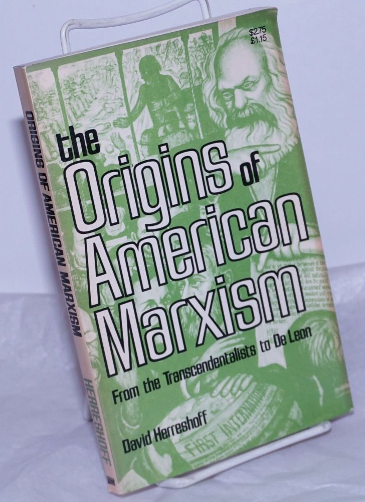 The origins of American Marxism from the transcendentalists to De Leon [American disciples of Marx]. David Herreshoff.