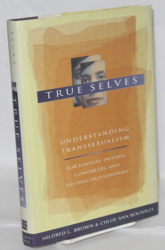 True selves; understanding transsexualism - for families, friends, coworkers, and helping professionals. Mildred L. Brown, Chloe Ann Rounsley.