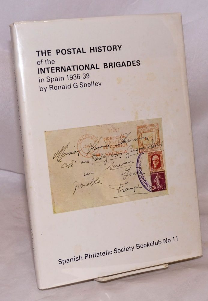 The postal history of the International Brigades in Spain, 1936 to 1939. Ronald G. Shelley.