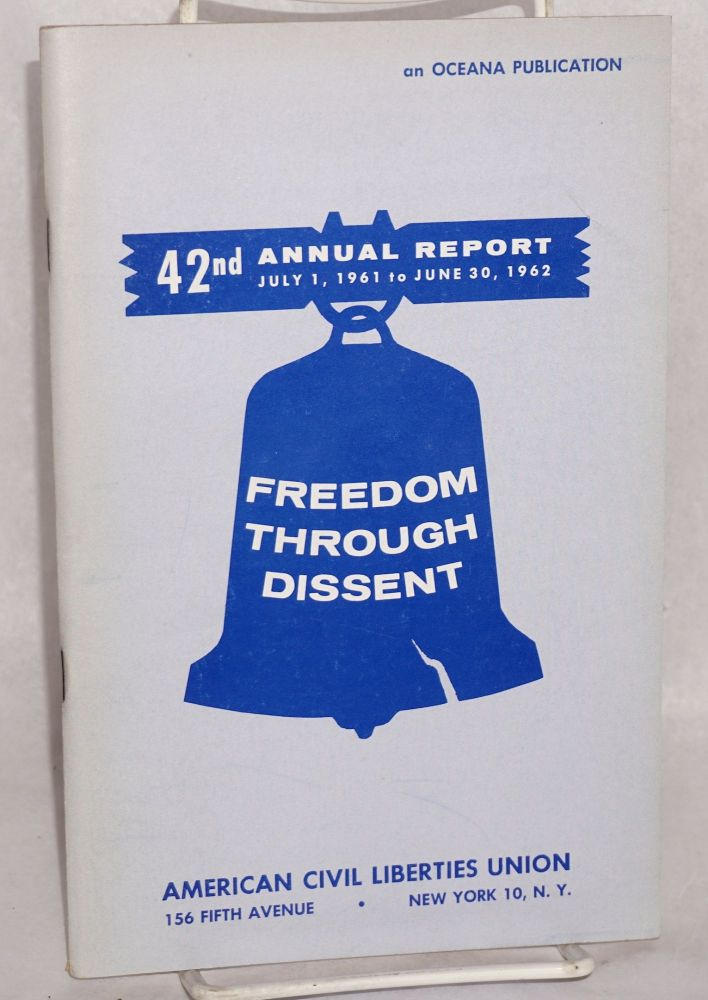 Freedom through dissent; 42nd annual report, July 1, 1961 to June 30, 1962. American Civil Liberties Union.