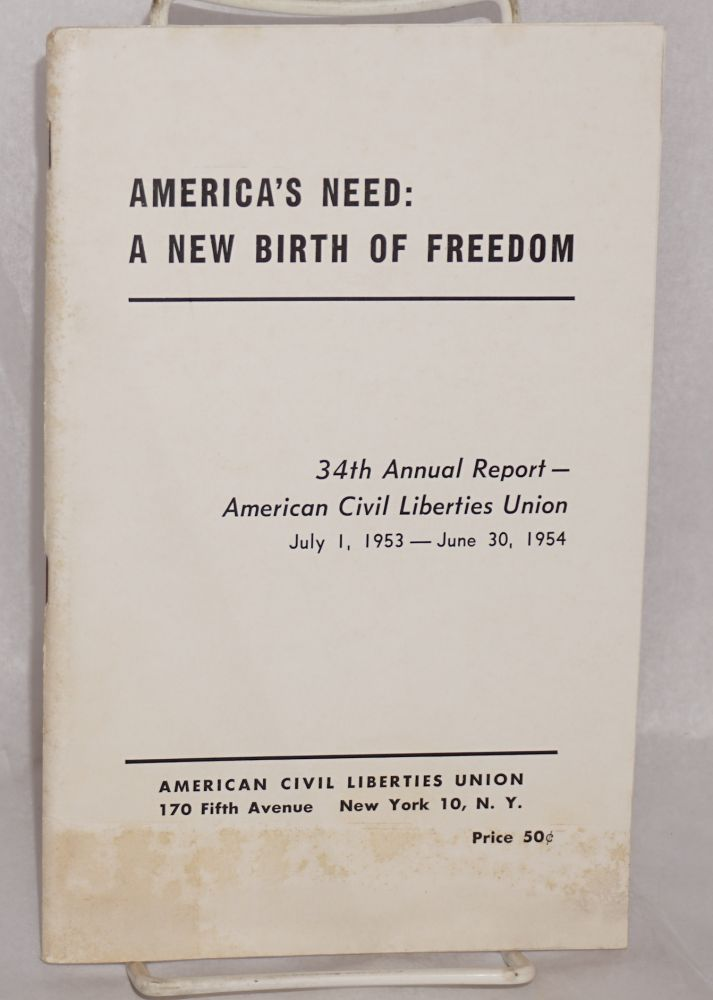 America's need: a new birth of freedom. 34th annual report -- American Civil Liberties Union, July 1, 1953 - June 30, 1954. American Civil Liberties Union.