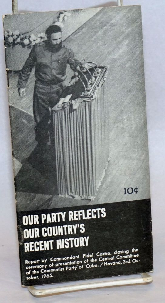 Our party reflects our country's recent history, report by commandant [major] Fidel Castro, closing the ceremony of presentation [of the members] of the central committee of the communist party of Cuba [given at the 'Chaplin' theatre in Havana, the 3rd. of October, 1965. Fidel Castro.