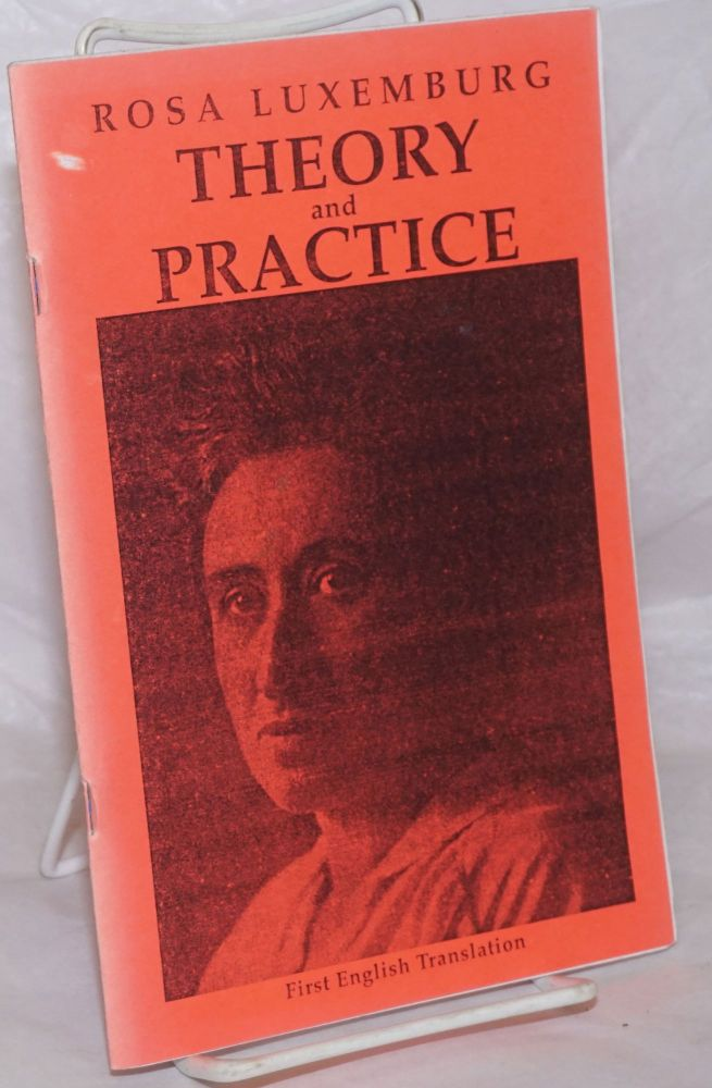 "Theory and practice [first English translation] also ""In conclusion..."" from Attrition or collision, translated by David Wolff. Rosa Luxemburg."