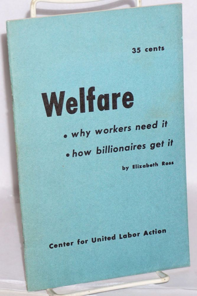 Welfare; why workers need it, how billionaires get it. Elizabeth Ross.