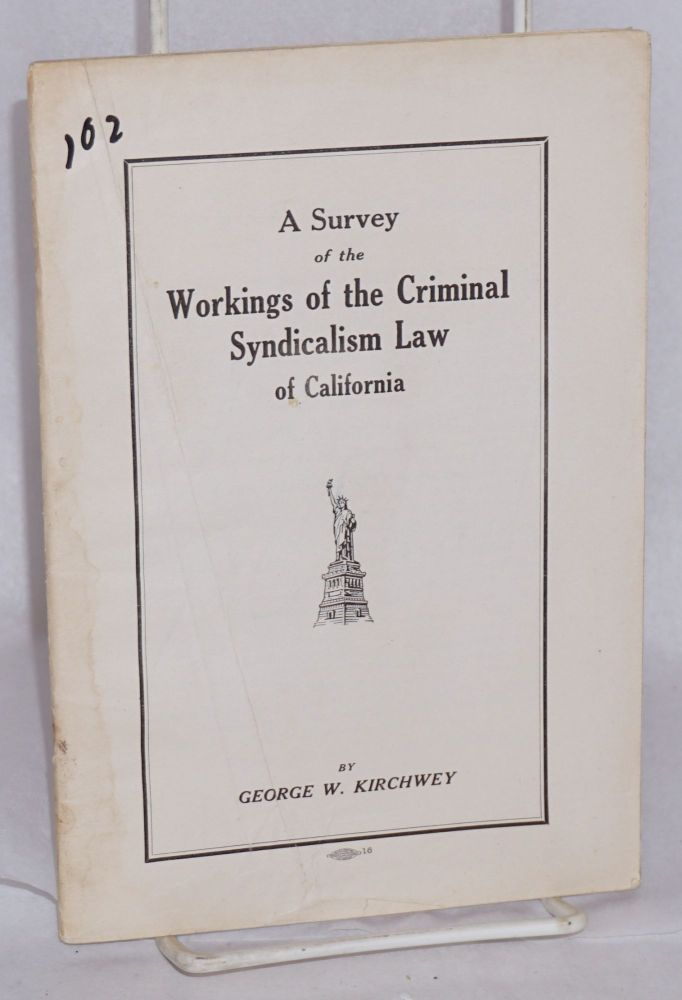 A survey of the workings of the criminal syndicalism law of California. George Washington Kirchwey.