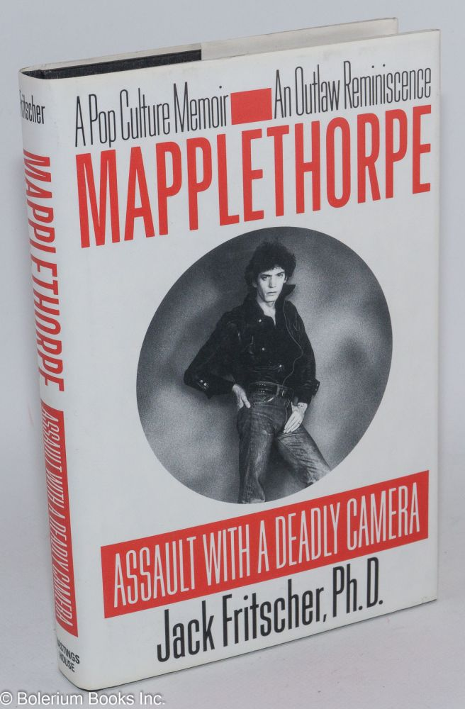 Mapplethorpe; assault with a deadly camera, a pop culture memoir, an outlaw reminiscence. Jack Fritscher.