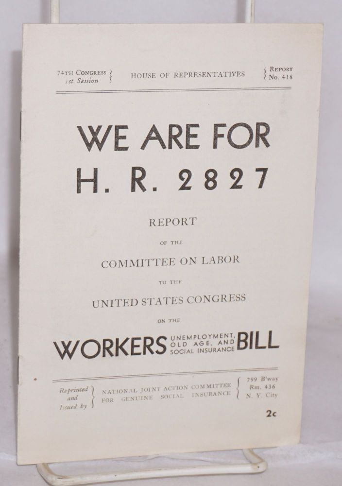 We are for H.R. 2827. Report of the Committee on Labor to the United States Congress on the Workers Unemployment, Old Ages, and Social Insurance Bill. Introduction by Herbert Benjamin. National Joint Action Committee for Genuine Social Insurance.