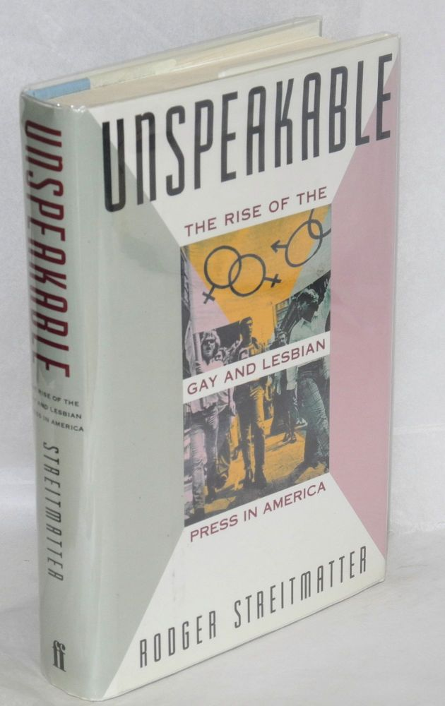 Unspeakable; the rise of the gay and lesbian press in America. Rodger Streitmatter.