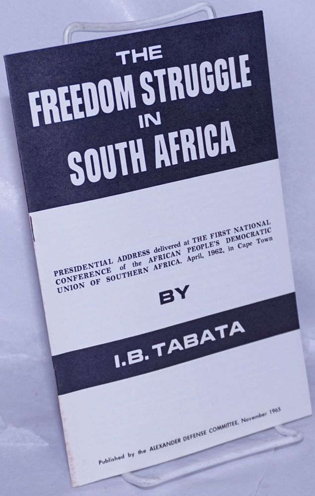 The freedom struggle in South Africa; Presidential address delivered at the First National Conference of the African People's Democratic Union of Southern Africa. April, 1962, in Cape Town. I. B. Tabata.