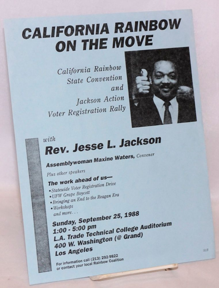 California Rainbow on the move; California Rainbow state convention and Jackson Action voter registration rally, with Rev. Jesse L. Jackson, Assemblywoman Maxine Waters, Convener, plus other speakers.... Sunday, September 25, 1988 ... Los Angeles. California Rainbow Coalition.