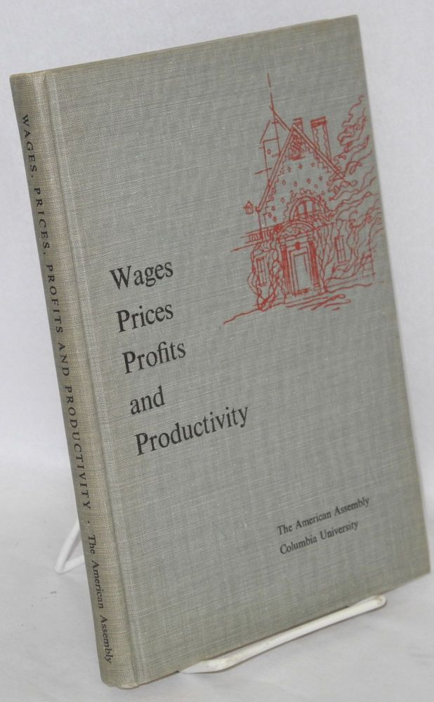 Wages, prices, profits and productivity; background papers and the final report of the Fifteenth American Assembly, Arden House, Harriman Campus of Columbia University, Harriman, New York April 30-May 3, 1959. American Assembly.