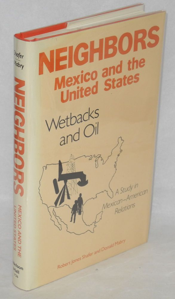 Neighbors - Mexico and the United States; wetbacks and oil. Robert Jones Shafer, Donald Mabry.