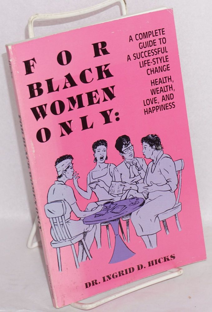 For black women only; a complete guide to a successful life-style change, health, wealth, love and happiness. Ingrid D. Hicks.