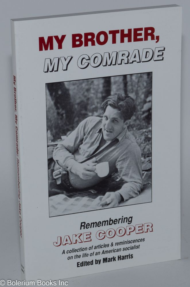My brother, my comrade Remembering Jake Cooper, a collection of articles & reminiscences on the life of an American socialist. Edited by Mark Harris, introduction by Cindy Burke. Jake Cooper.
