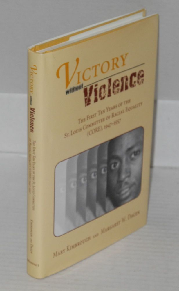 Victory without violence the first ten years of the St. Louis Committee of Racial Equality (CORE), 1947-1957. Mary Kimbrough, Margaret W. Dagen.