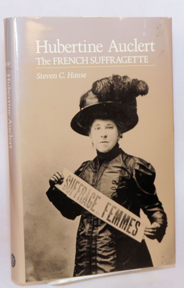 Hubertine Auclert the French suffragette. Steven C. Hause.