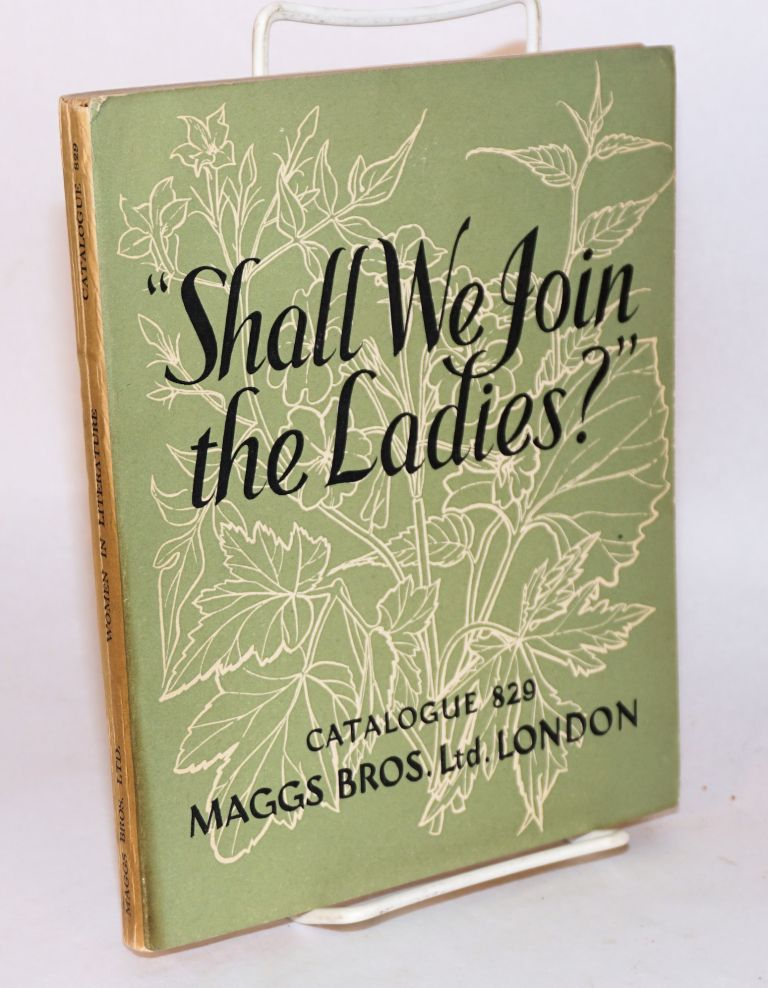 """""""Shall we join the ladies?"""" [cover title] Women in literature [title page] a catalogue of books by or about women, October, 1955 no. 829 issued by Maggs Bros. Ltd"""