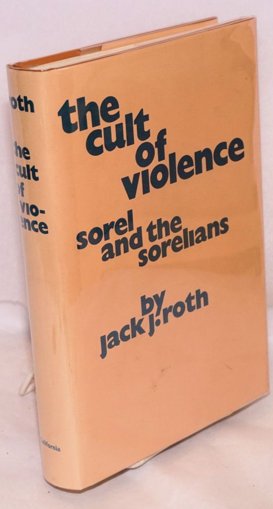 The cult of violence Sorel and the Sorelians. Jack J. Roth.