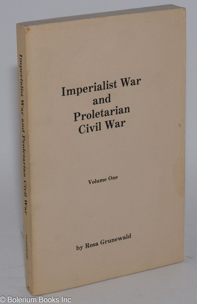 Imperialist war and proletarian civil war; a Marxist-Leninist analysis of imperialist war and the proletariat's task to turn it into civil war. Volume One. Rosa Grunewald.