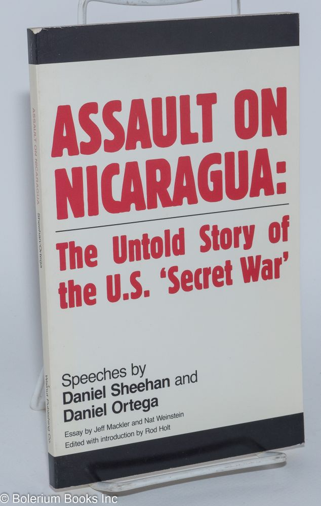 Assault on Nicaragua: the untold story of the U.S. 'secret war.' Speeches by Daniel Sheehan and Daniel Ortega, essay by Jeff Mackler and Nat Weinstein, edited with an introduction by Rod Holt. Daniel Sheehan, Nat Weinstein, Jeff Mackler, Daniel Ortega, Rod Holt.