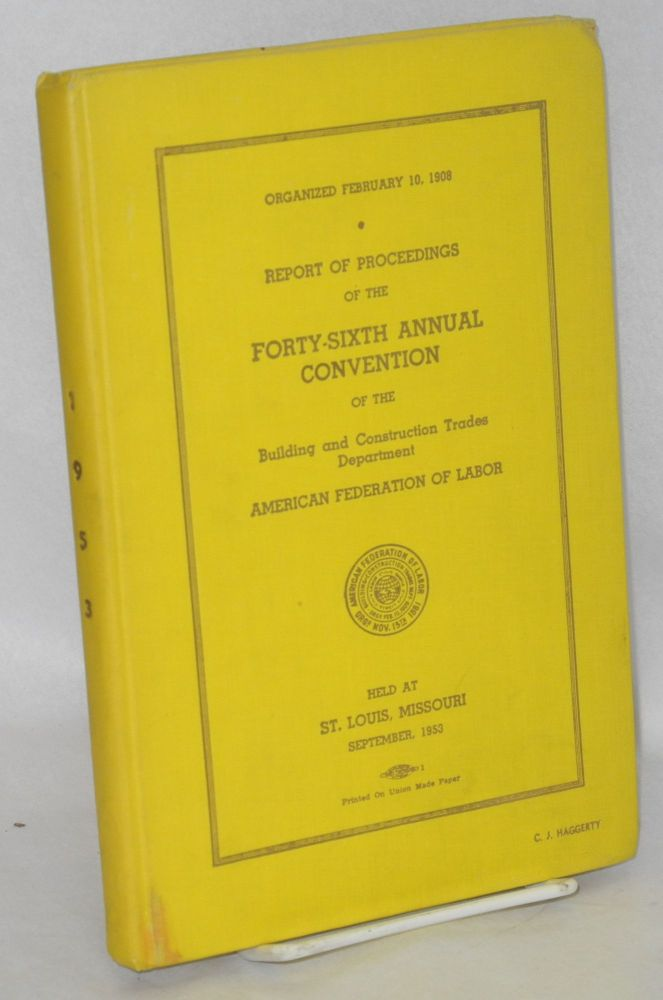 Report of proceedings of the forty-sixth annual convention of the Building and Construction Trades Department, American Federation of Labort, held at St. Louis, Missouri, September, 1953. American Federation of Labor.