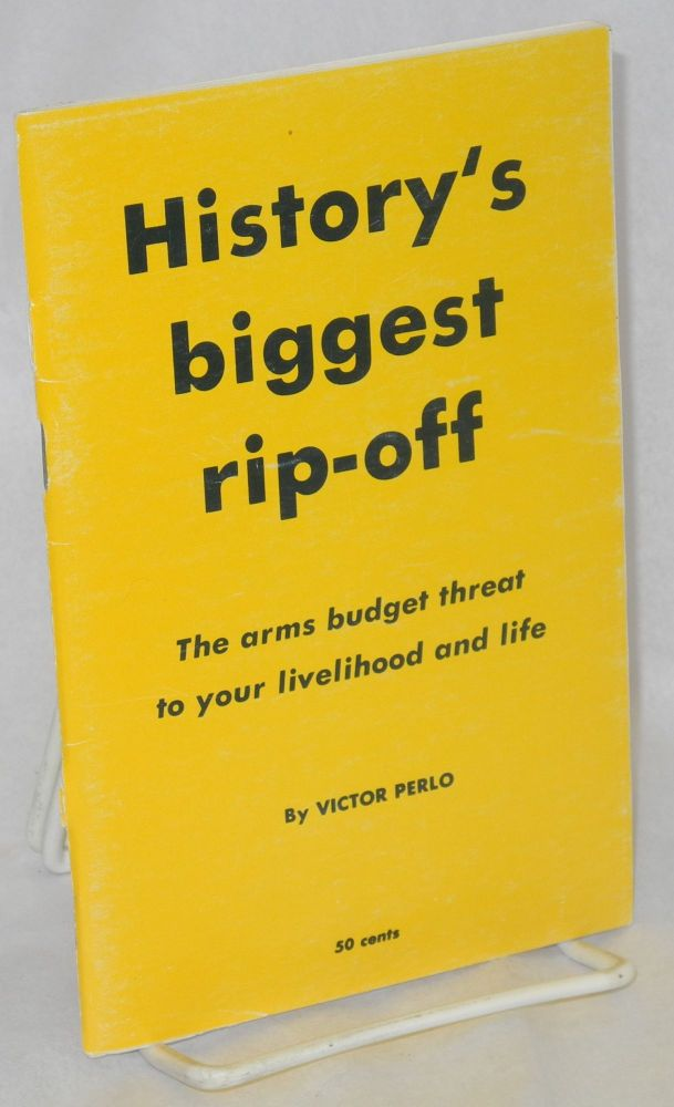 History's biggest rip-off; the arms budget threat to your livelihood and life. [cover title]. Victor Perlo.