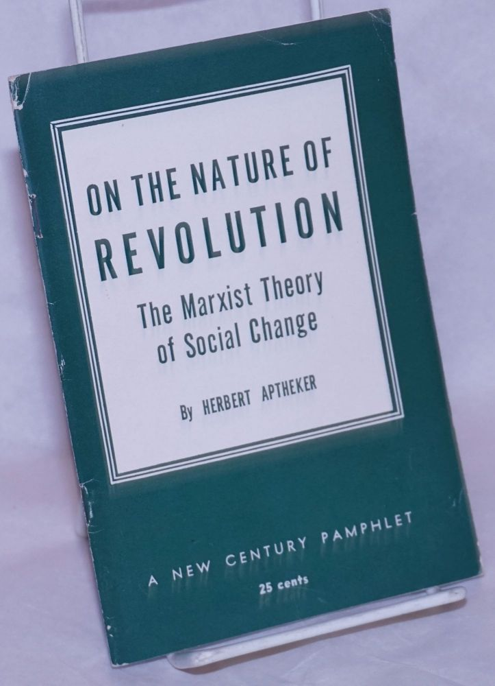 On the nature of revolution. The Marxist theory of social change, based on a series of broadcasts made over Station KPFA, Berkeley, California, February-April, 1959. Herbert Aptheker.