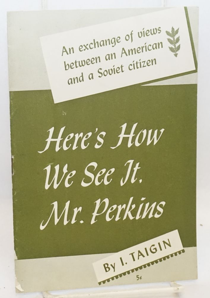 Here's how we see it, Mr. Perkins.... An exchange of views between an American and a Soviet citizen. I. Taigin, Nelson Perkins.