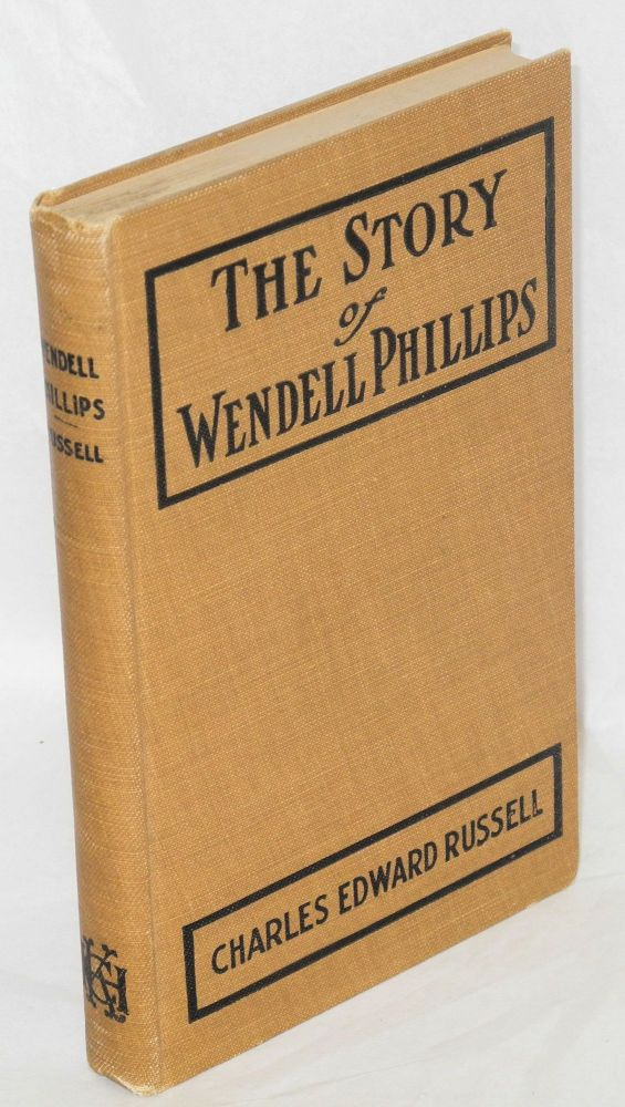 The story of Wendell Phillips; soldier of the common good. Charles Edward Russell.