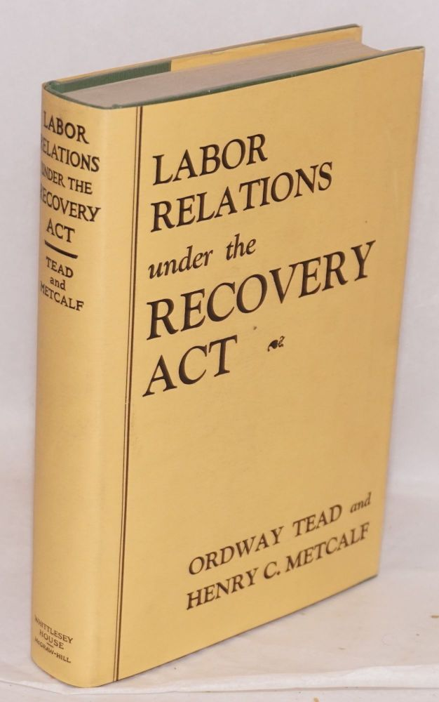 Labor relations under the recovery act. Ordway Tead, Henry C. Metcalf.