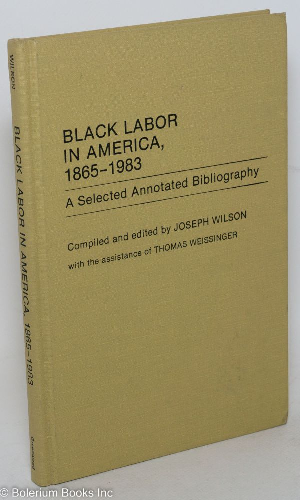 Black labor in America, 1865-1983; a selected annotated bibliography. With the assitance of Thomas Weissinger. Joseph Wilson, comp.