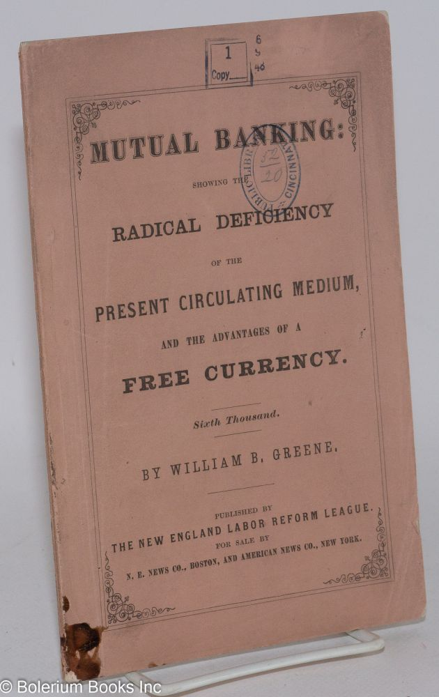 Mutual banking: showing the radical deficiency of the present circulation medium and the advantages of free currency. Sixth thousand. William B. Greene.